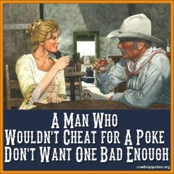 A Man Who Wouldn't Cheat for A Poke Don't Want One Bad Enough