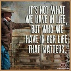 It's not what we have in life, but who we have in our life that matters
