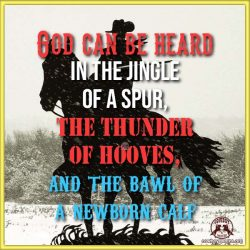 God can be heard in the jingle of a spur, the thunder of hooves, and the bawl of a newborn calf