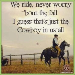 We Ride Never Worry 'Bout the Fall, Guess That's Just the Cowboy in us All