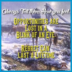 Always Tell them How you feel. Opportunities are Lost in a Blink of an Eye. Regret Can last a Lifetime