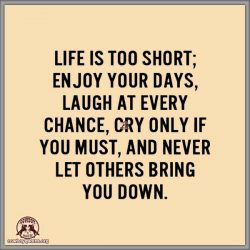 Life is short. Enjoy your days. Laugh every chance you get. Cry only if you must. And never let others bring you down.