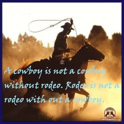A cowboy is not a cowboy without rodeo. Rodeo is not a rodeo with out a cowboy.