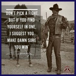 Don't pick a fight, but if you find yourself in one, I suggest you make damn sure you win.