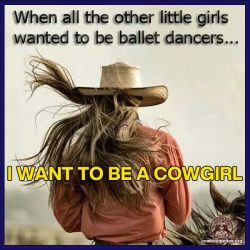 When all the other little girls wanted to be ballet dancers ... I wanted to be a cowgirl.