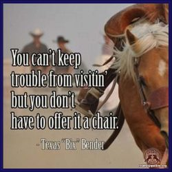 You can't keep trouble from visitin' but you don't have to offer it a chair.